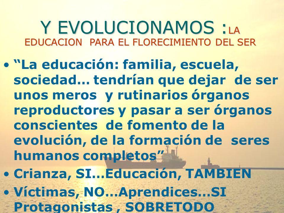 Y EVOLUCIONAMOS : LA EDUCACION PARA EL FLORECIMIENTO DEL SER La educación: familia, escuela, sociedad… tendrían que dejar de ser unos meros y rutinarios órganos reproductores y pasar a ser órganos conscientes de fomento de la evolución, de la formación de seres humanos completos Crianza, SI…Educación, TAMBIEN Víctimas, NO…Aprendices…SI Protagonistas, SOBRETODO