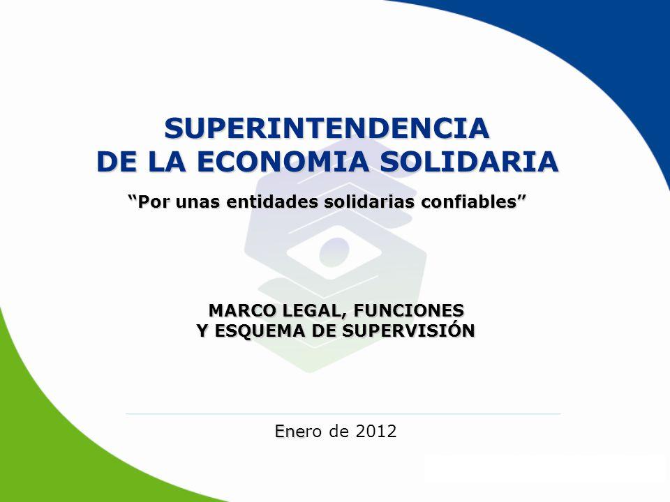 SUPERINTENDENCIA DE LA ECONOMIA SOLIDARIA MARCO LEGAL, FUNCIONES Y ESQUEMA DE SUPERVISIÓN Ene Enero de 2012 Por unas entidades solidarias confiables