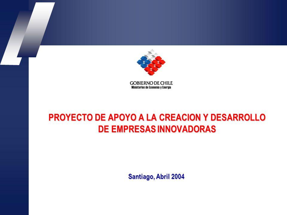 PROYECTO DE APOYO A LA CREACION Y DESARROLLO DE EMPRESAS INNOVADORAS Santiago, Abril 2004