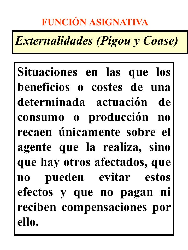 FUNCIÓN ASIGNATIVA Externalidades (Pigou y Coase) Situaciones en las que los beneficios o costes de una determinada actuación de consumo o producción