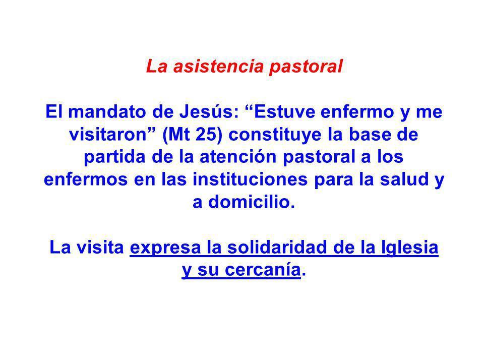 La asistencia pastoral El mandato de Jesús: Estuve enfermo y me visitaron (Mt 25) constituye la base de partida de la atención pastoral a los enfermos