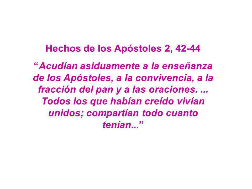 Hechos de los Apóstoles 2, 42-44 Acudían asiduamente a la enseñanza de los Apóstoles, a la convivencia, a la fracción del pan y a las oraciones.... To