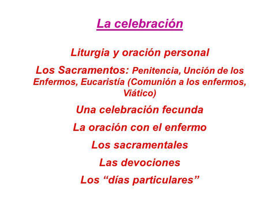 La celebración Liturgia y oración personal Los Sacramentos: Penitencia, Unción de los Enfermos, Eucaristía (Comunión a los enfermos, Viático) Una cele