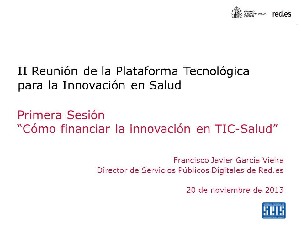 II Reunión de la Plataforma Tecnológica para la Innovación en Salud Primera Sesión Cómo financiar la innovación en TIC-Salud Francisco Javier García Vieira Director de Servicios Públicos Digitales de Red.es 20 de noviembre de 2013