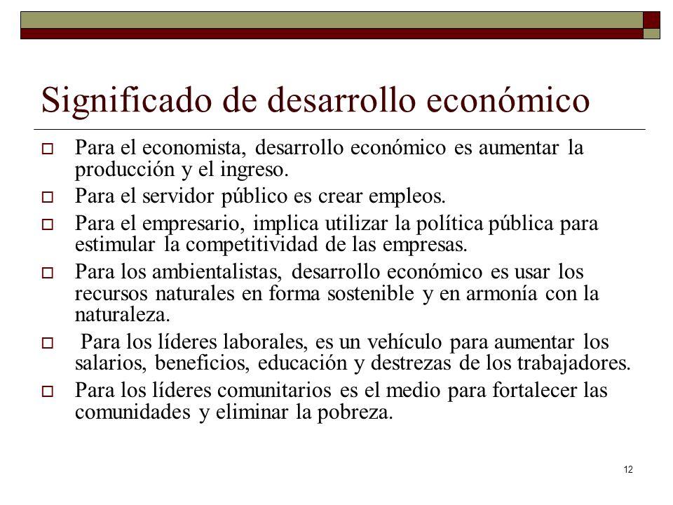 12 Significado de desarrollo económico Para el economista, desarrollo económico es aumentar la producción y el ingreso. Para el servidor público es cr