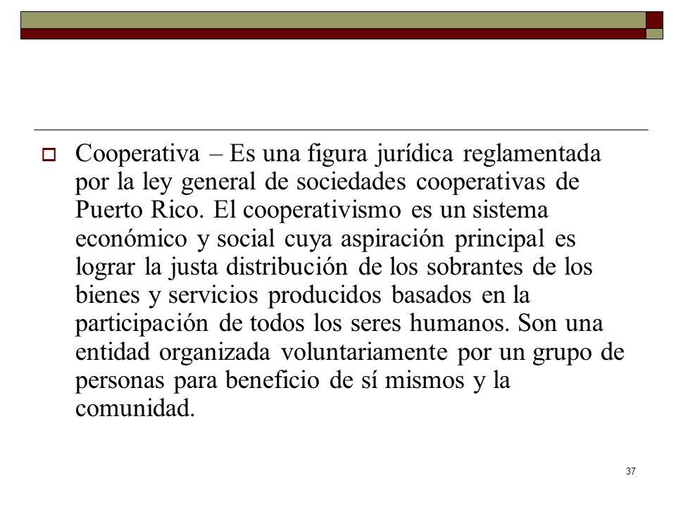37 Cooperativa – Es una figura jurídica reglamentada por la ley general de sociedades cooperativas de Puerto Rico. El cooperativismo es un sistema eco