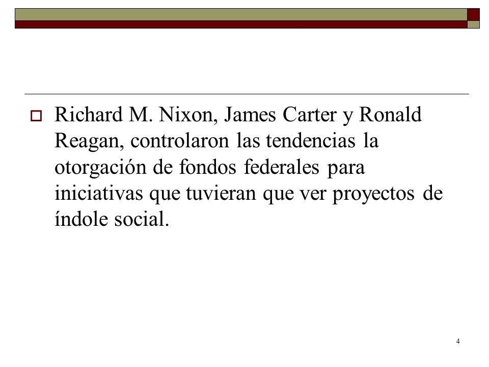 4 Richard M. Nixon, James Carter y Ronald Reagan, controlaron las tendencias la otorgación de fondos federales para iniciativas que tuvieran que ver p