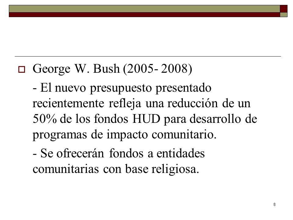 8 George W. Bush (2005- 2008) - El nuevo presupuesto presentado recientemente refleja una reducción de un 50% de los fondos HUD para desarrollo de pro