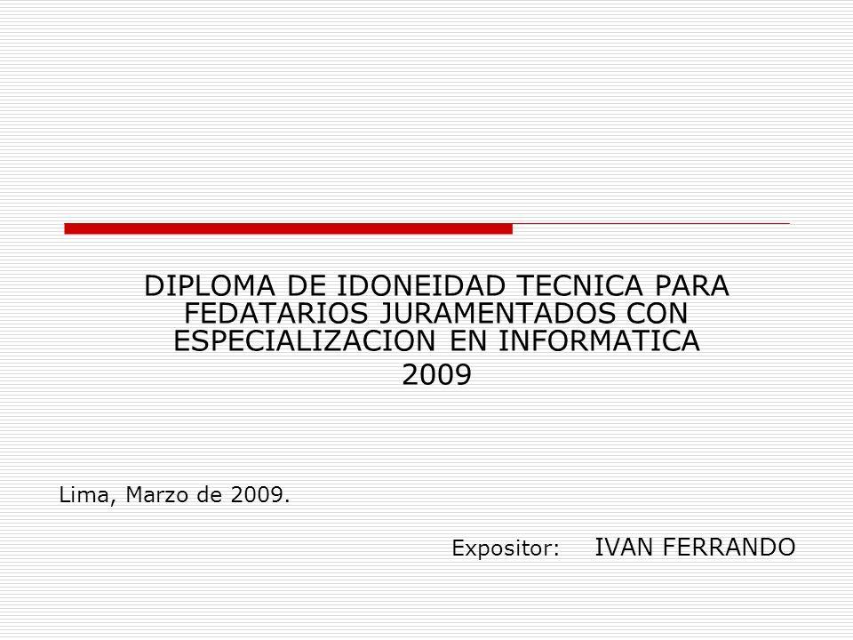 DIPLOMA DE IDONEIDAD TECNICA PARA FEDATARIOS JURAMENTADOS CON ESPECIALIZACION EN INFORMATICA 2009 Lima, Marzo de 2009. Expositor: IVAN FERRANDO