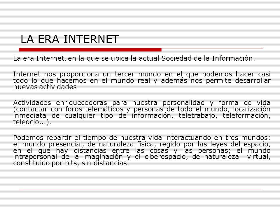 LA ERA INTERNET La era Internet, en la que se ubica la actual Sociedad de la Información. Internet nos proporciona un tercer mundo en el que podemos h
