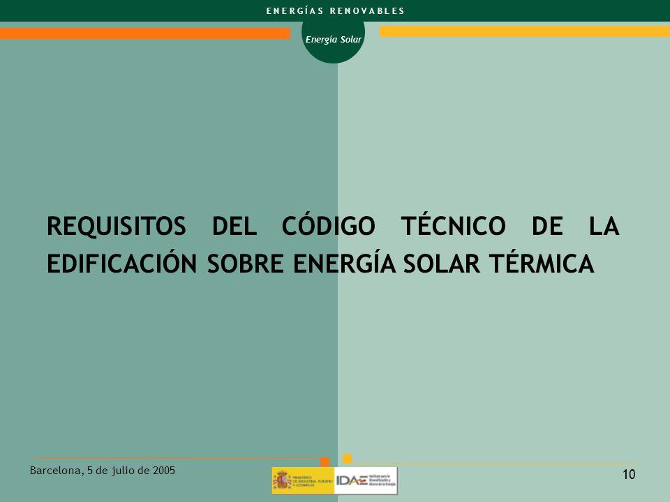 Energía Solar E N E R G Í A S R E N O V A B L E S Barcelona, 5 de julio de 2005 10 REQUISITOS DEL CÓDIGO TÉCNICO DE LA EDIFICACIÓN SOBRE ENERGÍA SOLAR