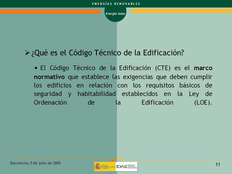 Energía Solar E N E R G Í A S R E N O V A B L E S Barcelona, 5 de julio de 2005 11 ¿Qué es el Código Técnico de la Edificación? El Código Técnico de l