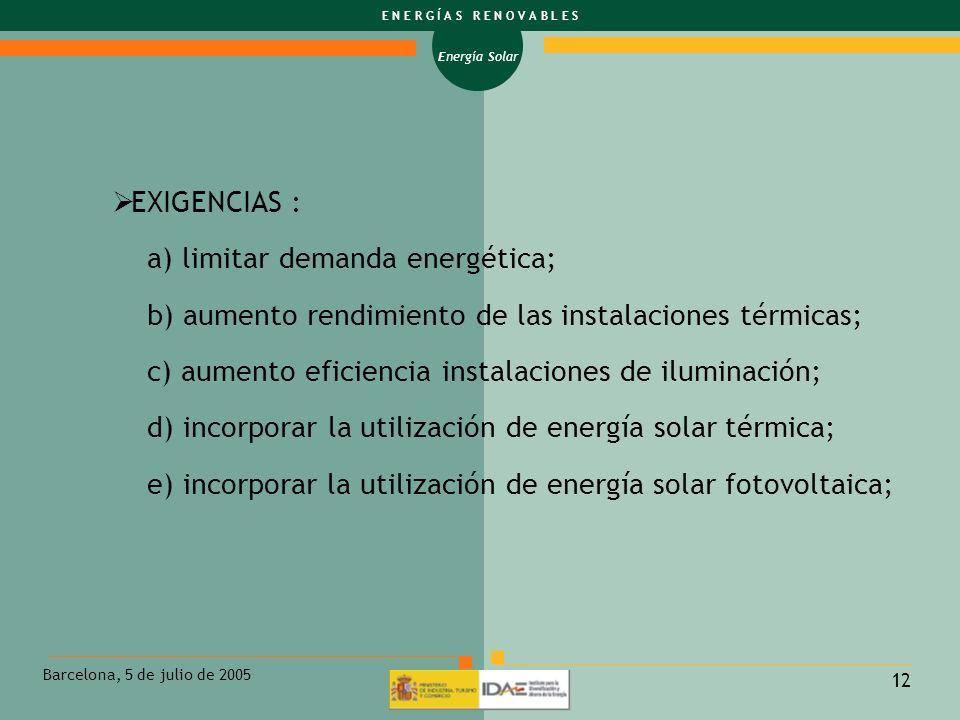 Energía Solar E N E R G Í A S R E N O V A B L E S Barcelona, 5 de julio de 2005 12 EXIGENCIAS : a) limitar demanda energética; b) aumento rendimiento