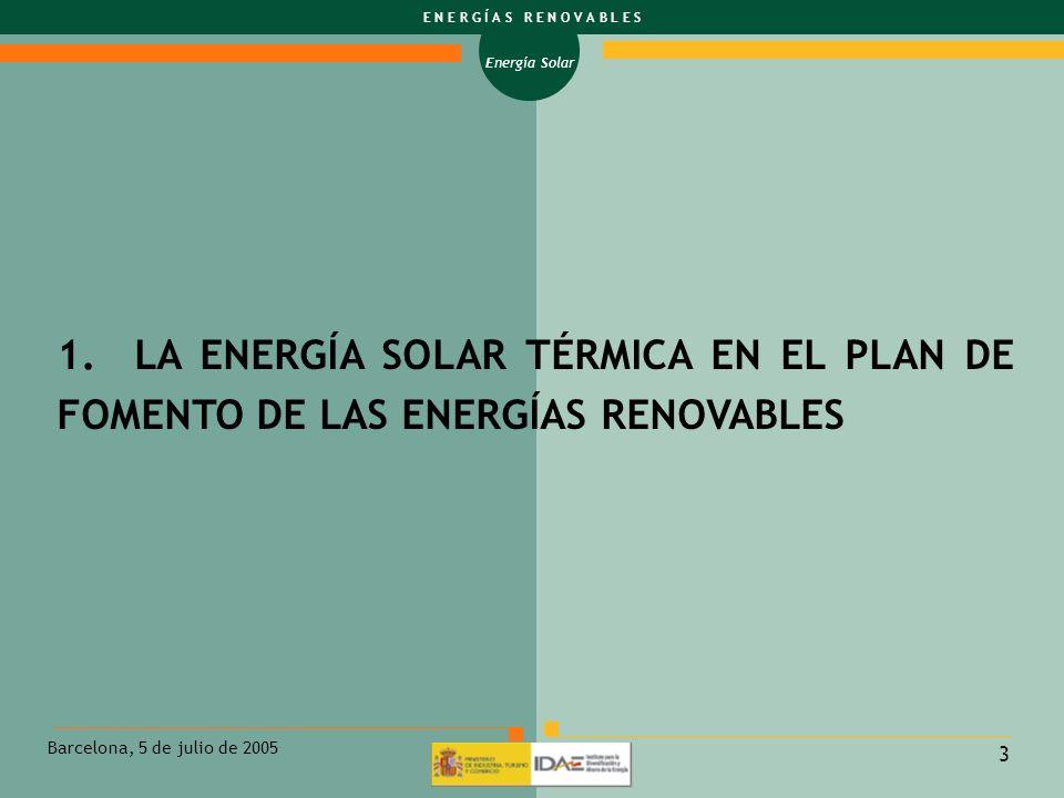 Energía Solar E N E R G Í A S R E N O V A B L E S Barcelona, 5 de julio de 2005 4 PLAN DE FOMENTO DE LAS ENERGÍAS RENOVABLES OBJETIVO GENERAL PARA LA ENERGÍA SOLAR TÉRMICA: - ALCANZAR 4.500.000 m 2 EN EL AÑO 2010 MULTIPLICANDO POR UN FACTOR DE 13 LA SUPERFICIE INSTALADA EN 1998.