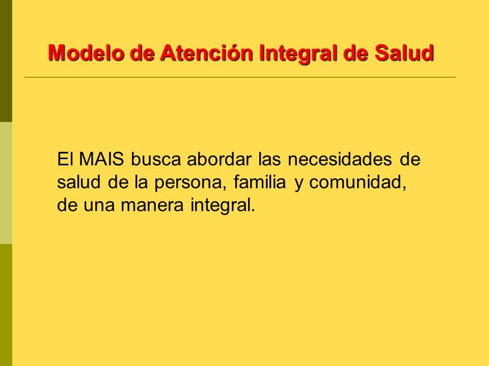 Modelo de Atención Integral de Salud El MAIS busca abordar las necesidades de salud de la persona, familia y comunidad, de una manera integral.