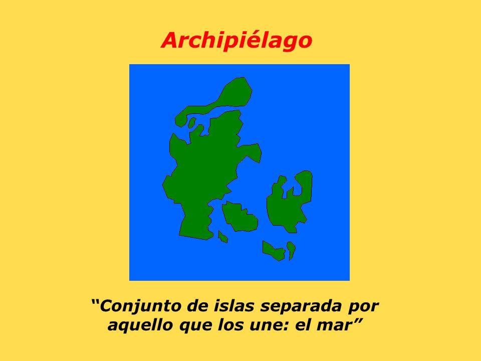 Archipiélago Conjunto de islas separada por aquello que los une: el mar