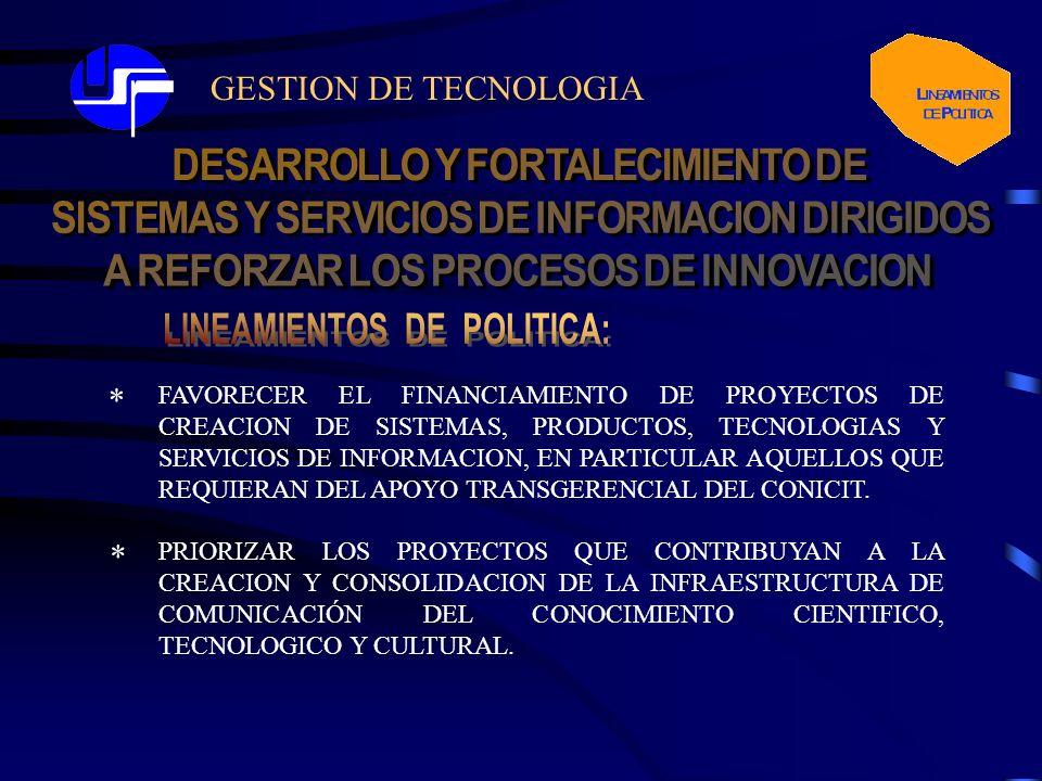 GESTION DE TECNOLOGIA FAVORECER EL FINANCIAMIENTO DE PROYECTOS DE CREACION DE SISTEMAS, PRODUCTOS, TECNOLOGIAS Y SERVICIOS DE INFORMACION, EN PARTICULAR AQUELLOS QUE REQUIERAN DEL APOYO TRANSGERENCIAL DEL CONICIT.