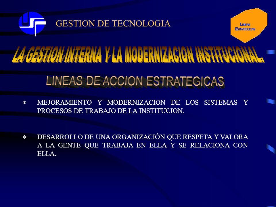 GESTION DE TECNOLOGIA * MEJORAMIENTO Y MODERNIZACION DE LOS SISTEMAS Y PROCESOS DE TRABAJO DE LA INSTITUCION. DESARROLLO DE UNA ORGANIZACIÓN QUE RESPE