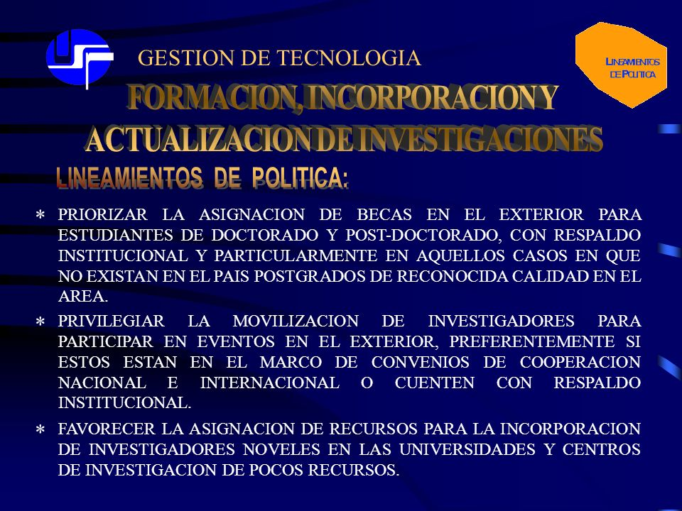 GESTION DE TECNOLOGIA PRIORIZAR LA ASIGNACION DE BECAS EN EL EXTERIOR PARA ESTUDIANTES DE DOCTORADO Y POST-DOCTORADO, CON RESPALDO INSTITUCIONAL Y PARTICULARMENTE EN AQUELLOS CASOS EN QUE NO EXISTAN EN EL PAIS POSTGRADOS DE RECONOCIDA CALIDAD EN EL AREA.