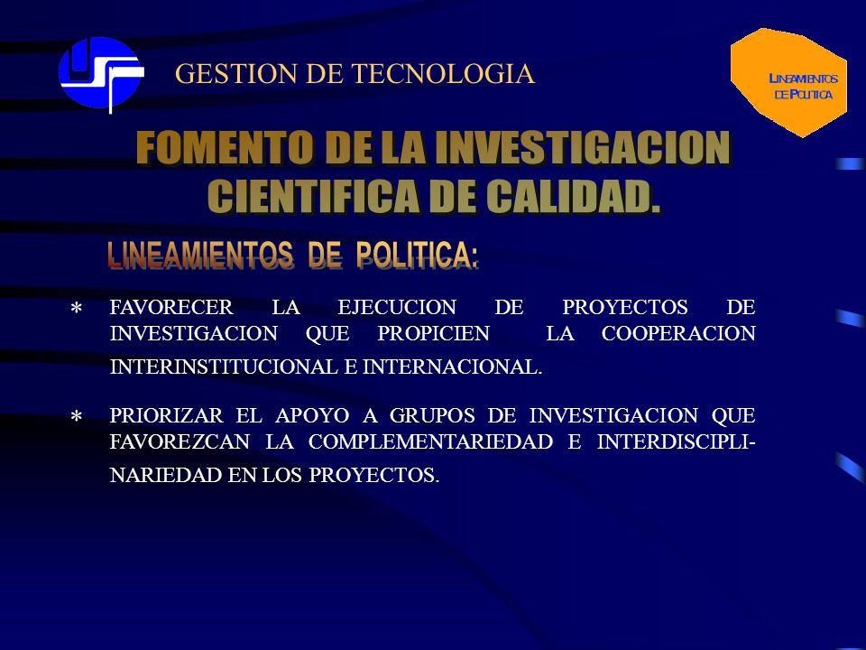 GESTION DE TECNOLOGIA FAVORECER LA EJECUCION DE PROYECTOS DE INVESTIGACION QUE PROPICIEN LA COOPERACION INTERINSTITUCIONAL E INTERNACIONAL. * * PRIORI