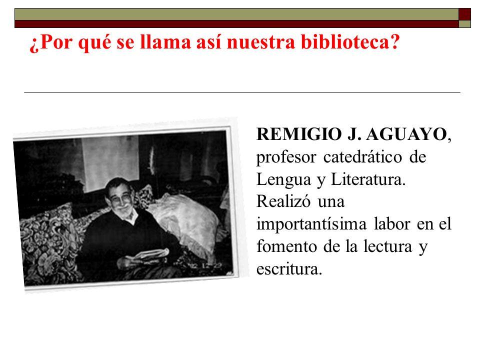 ¿Por qué se llama así nuestra biblioteca? REMIGIO J. AGUAYO, profesor catedrático de Lengua y Literatura. Realizó una importantísima labor en el fomen