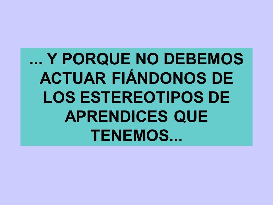 ... Y PORQUE NO DEBEMOS ACTUAR FIÁNDONOS DE LOS ESTEREOTIPOS DE APRENDICES QUE TENEMOS...