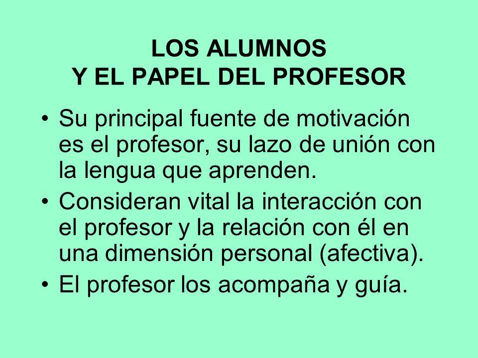 LOS ALUMNOS Y EL PAPEL DEL PROFESOR Su principal fuente de motivación es el profesor, su lazo de unión con la lengua que aprenden.