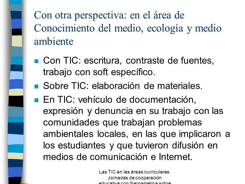 Las TIC en las áreas curriculares. Jornadas de cooperación educativa con Iberoamérica sobre TIC 2005 Con otra perspectiva: un ejemplo de integración d