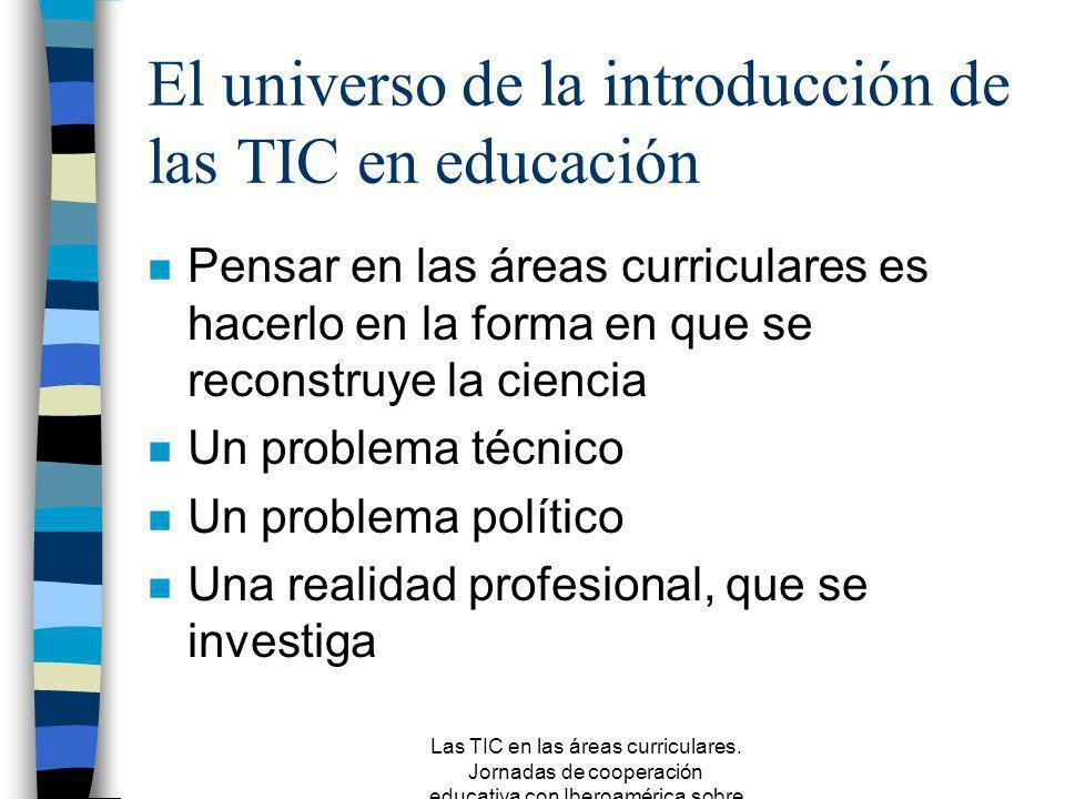 Las TIC en las áreas curriculares. Jornadas de cooperación educativa con Iberoamérica sobre TIC 2005 Tercera Parte El universo de la introducción de l