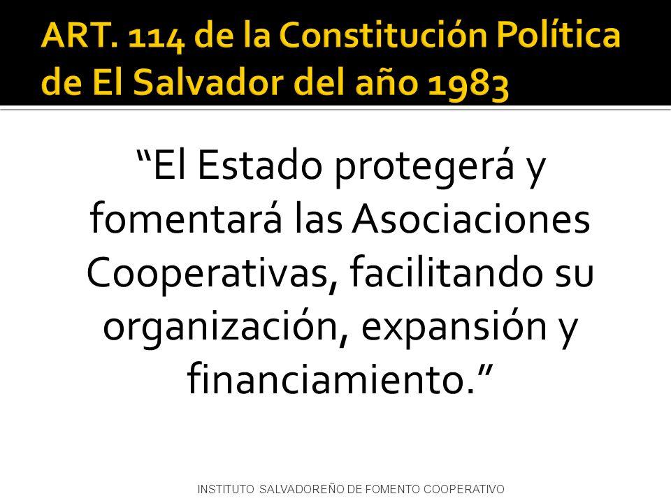 El Estado protegerá y fomentará las Asociaciones Cooperativas, facilitando su organización, expansión y financiamiento. INSTITUTO SALVADOREÑO DE FOMEN