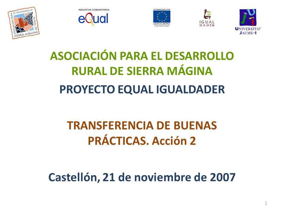 ASOCIACIÓN PARA EL DESARROLLO RURAL DE SIERRA MÁGINA PROYECTO EQUAL IGUALDADER TRANSFERENCIA DE BUENAS PRÁCTICAS. Acción 2 Castellón, 21 de noviembre