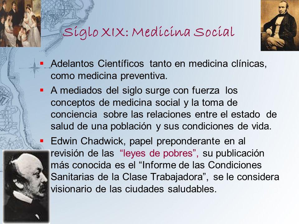 Siglo XIX: Medicina Social Adelantos Científicos tanto en medicina clínicas, como medicina preventiva. A mediados del siglo surge con fuerza los conce
