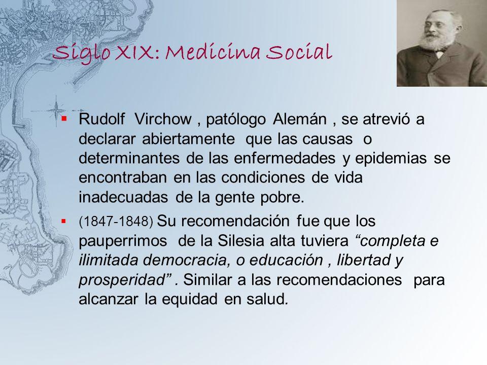 Siglo XIX: Medicina Social Rudolf Virchow, patólogo Alemán, se atrevió a declarar abiertamente que las causas o determinantes de las enfermedades y ep