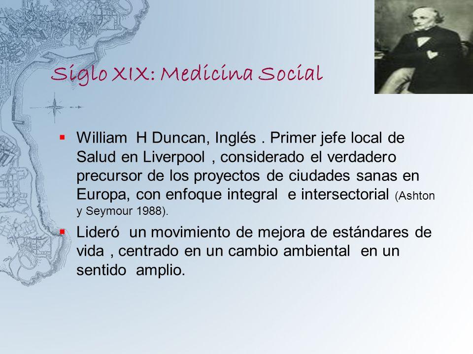 Siglo XIX: Medicina Social William H Duncan, Inglés. Primer jefe local de Salud en Liverpool, considerado el verdadero precursor de los proyectos de c