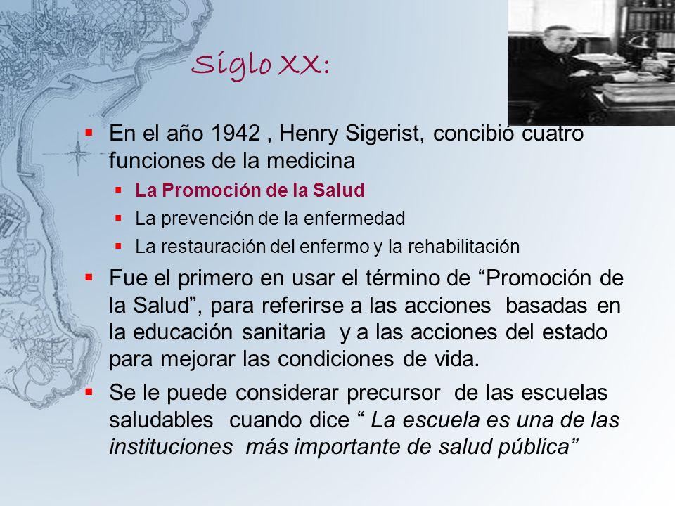 Siglo XX: En el año 1942, Henry Sigerist, concibió cuatro funciones de la medicina La Promoción de la Salud La prevención de la enfermedad La restaura
