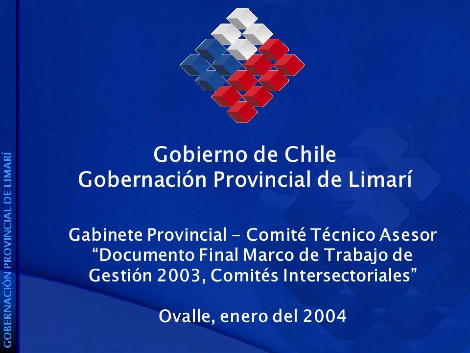 Gobierno de Chile Gobernación Provincial de Limarí GOBERNACIÓN PROVINCIAL DE LIMARÍ Gabinete Provincial - Comité Técnico Asesor Documento Final Marco de Trabajo de Gestión 2003, Comités Intersectoriales Ovalle, enero del 2004