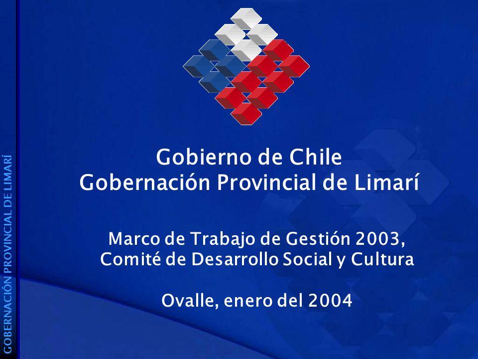 Gobierno de Chile Gobernación Provincial de Limarí GOBERNACIÓN PROVINCIAL DE LIMARÍ Marco de Trabajo de Gestión 2003, Comité de Desarrollo Social y Cultura Ovalle, enero del 2004