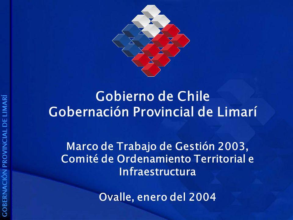 Gobierno de Chile Gobernación Provincial de Limarí GOBERNACIÓN PROVINCIAL DE LIMARÍ Marco de Trabajo de Gestión 2003, Comité de Ordenamiento Territorial e Infraestructura Ovalle, enero del 2004