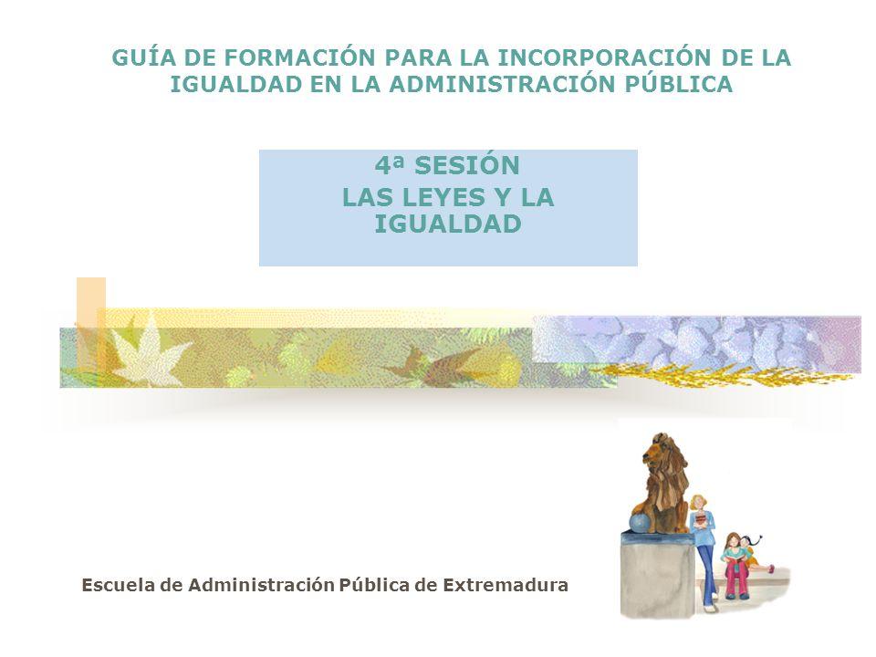 GUÍA DE FORMACIÓN PARA LA INCORPORACIÓN DE LA IGUALDAD EN LA ADMINISTRACIÓN PÚBLICA 4ª SESIÓN LAS LEYES Y LA IGUALDAD Escuela de Administración Pública de Extremadura
