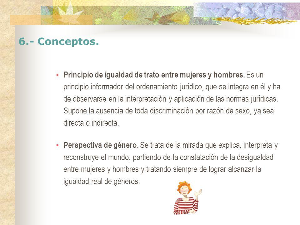 6.- Conceptos. Principio de igualdad de trato entre mujeres y hombres. Es un principio informador del ordenamiento jurídico, que se integra en él y ha