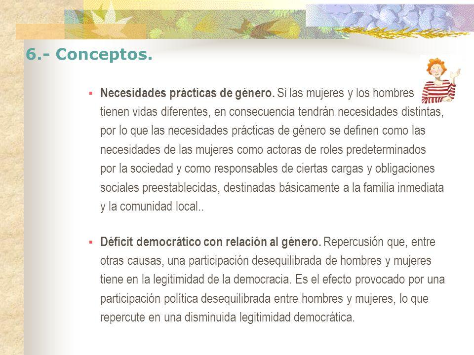 6.- Conceptos. Necesidades prácticas de género. Si las mujeres y los hombres tienen vidas diferentes, en consecuencia tendrán necesidades distintas, p