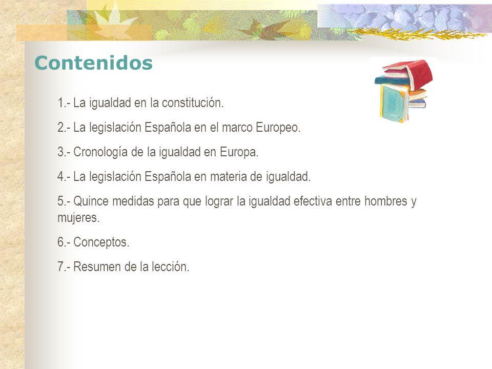Contenidos 1.- La igualdad en la constitución. 2.- La legislación Española en el marco Europeo. 3.- Cronología de la igualdad en Europa. 4.- La legisl