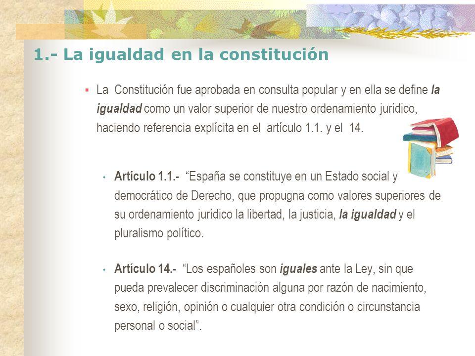 1.- La igualdad en la constitución La Constitución fue aprobada en consulta popular y en ella se define la igualdad como un valor superior de nuestro ordenamiento jurídico, haciendo referencia explícita en el artículo 1.1.