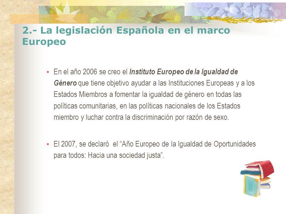 2.- La legislación Española en el marco Europeo En el año 2006 se creo el Instituto Europeo de la Igualdad de Género que tiene objetivo ayudar a las I