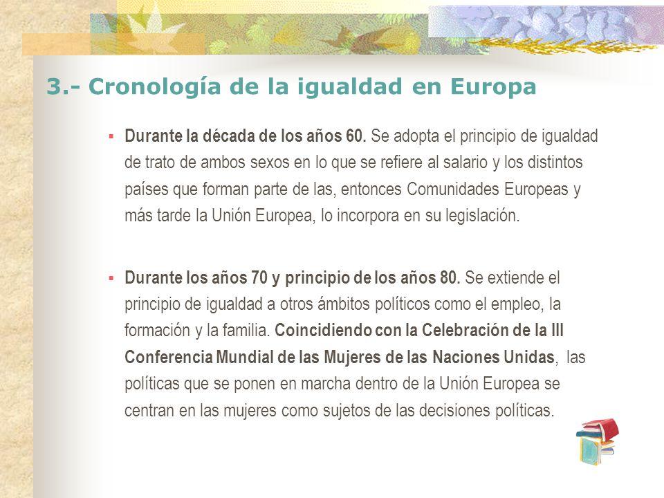 3.- Cronología de la igualdad en Europa Durante la década de los años 60. Se adopta el principio de igualdad de trato de ambos sexos en lo que se refi