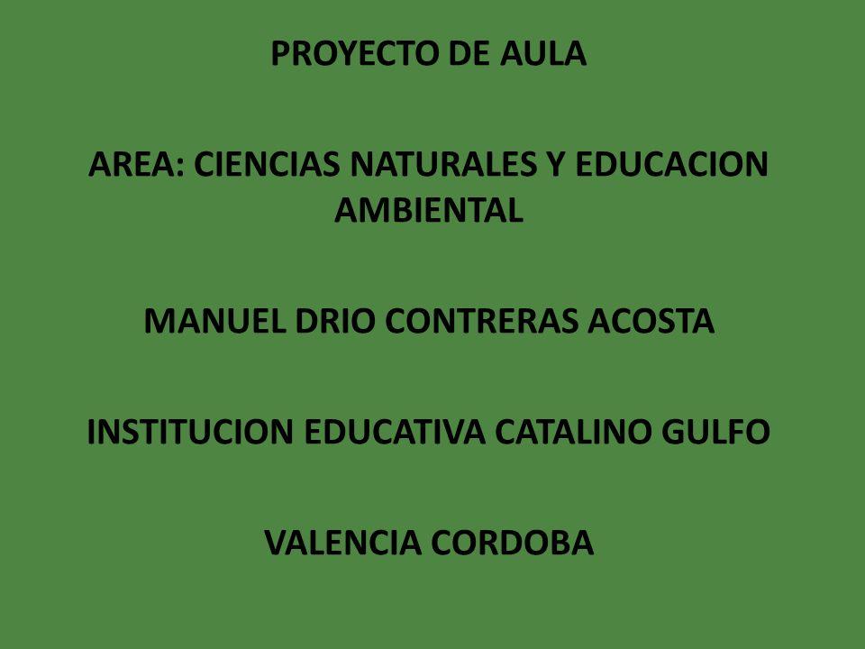 PROYECTO DE AULA AREA: CIENCIAS NATURALES Y EDUCACION AMBIENTAL MANUEL DRIO CONTRERAS ACOSTA INSTITUCION EDUCATIVA CATALINO GULFO VALENCIA CORDOBA