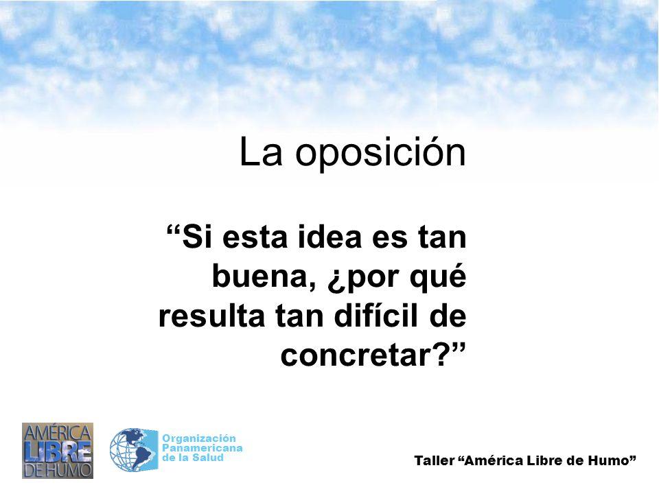 Taller América Libre de Humo Organización Panamericana de la Salud La oposición Si esta idea es tan buena, ¿por qué resulta tan difícil de concretar?