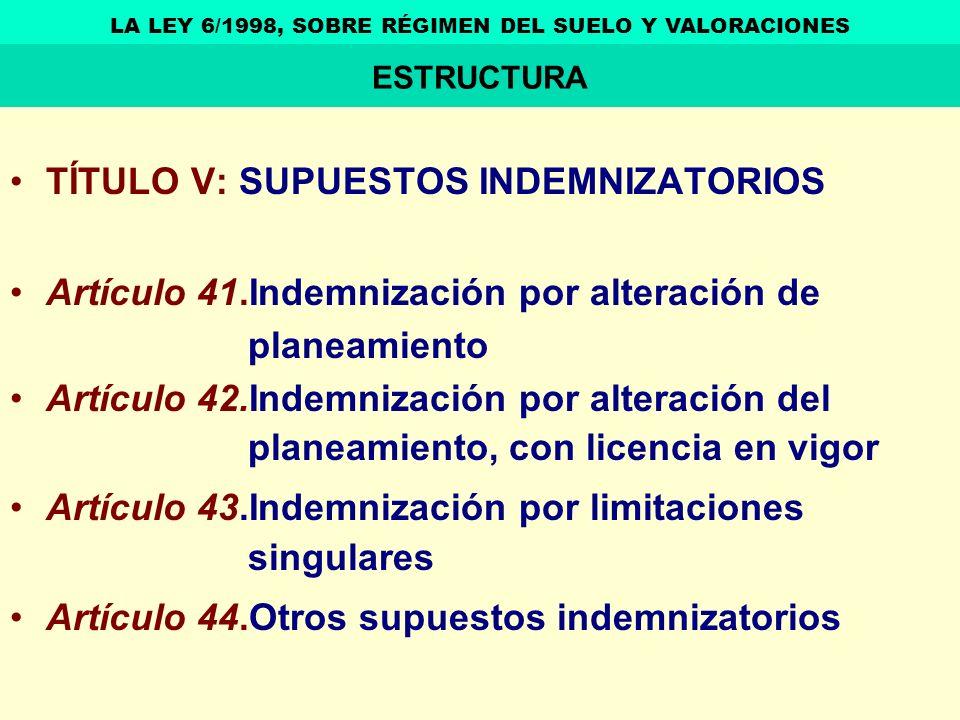 TÍTULO V: SUPUESTOS INDEMNIZATORIOS Artículo 41.Indemnización por alteración de planeamiento Artículo 42.Indemnización por alteración del planeamiento