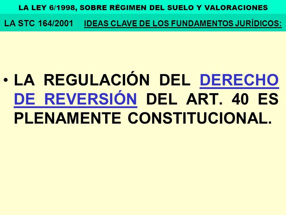LA REGULACIÓN DEL DERECHO DE REVERSIÓN DEL ART. 40 ES PLENAMENTE CONSTITUCIONAL. LA LEY 6/1998, SOBRE RÉGIMEN DEL SUELO Y VALORACIONES LA STC 164/2001