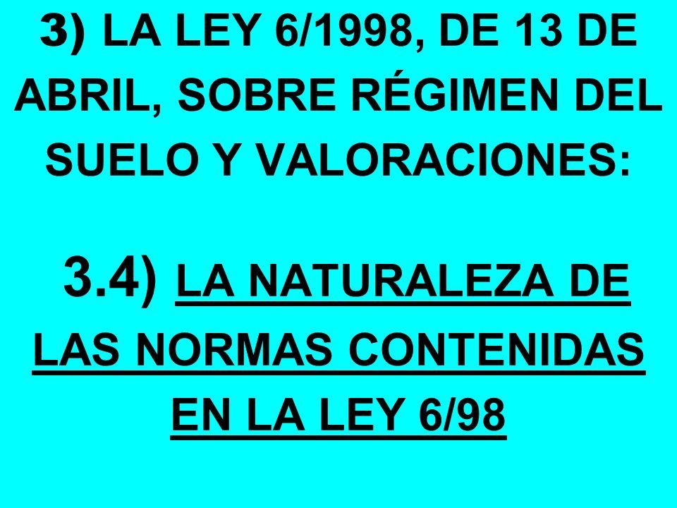 3) LA LEY 6/1998, DE 13 DE ABRIL, SOBRE RÉGIMEN DEL SUELO Y VALORACIONES: 3.4) LA NATURALEZA DE LAS NORMAS CONTENIDAS EN LA LEY 6/98